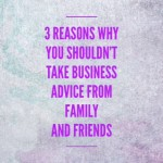Post image for 3 reasons why you shouldn't take business advice from family & friends
