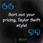 Post image for Take a tip from Taylor Swift and sort out your pricing!
