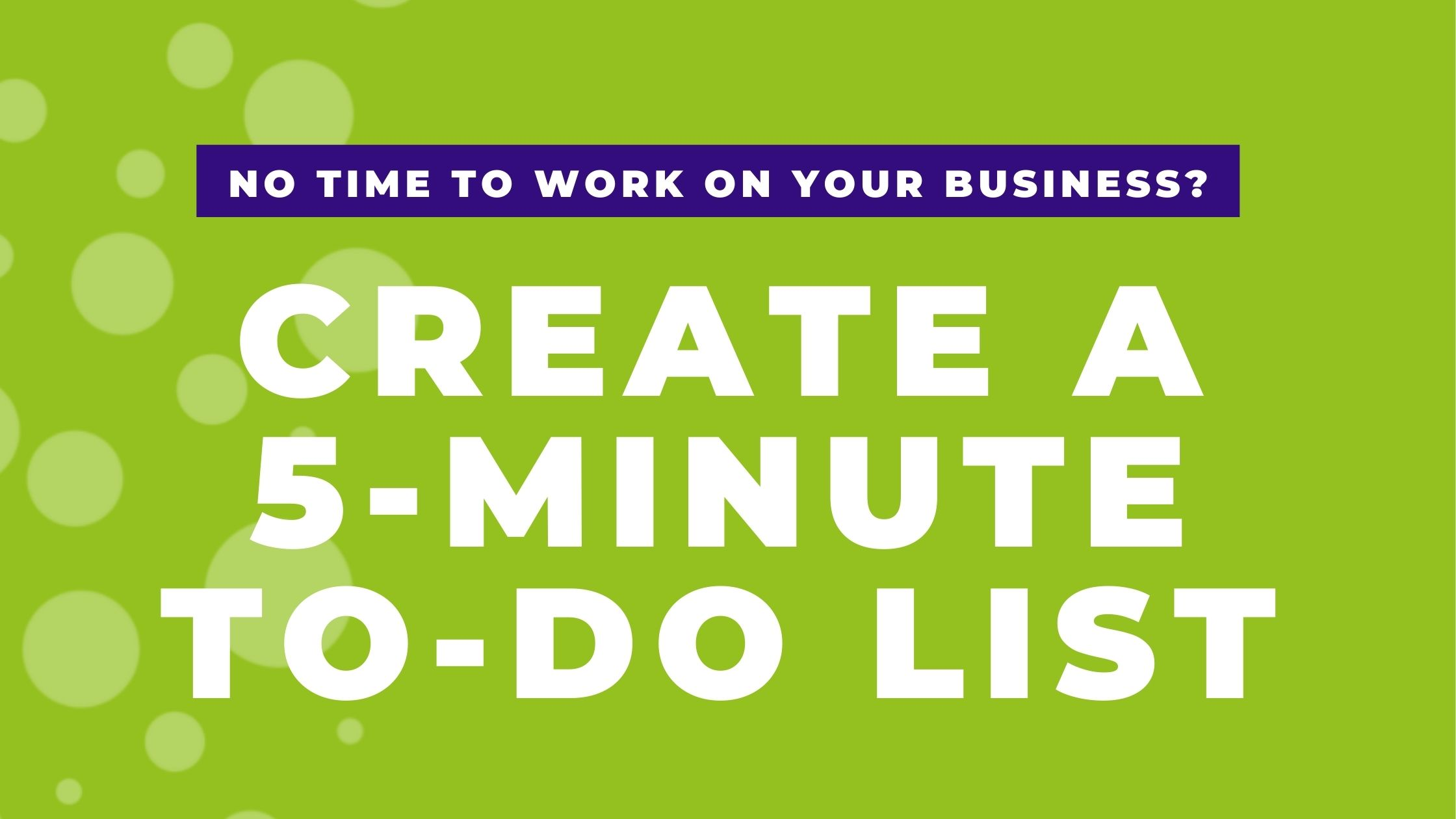 Create a 5-minute list to find time to work on your business