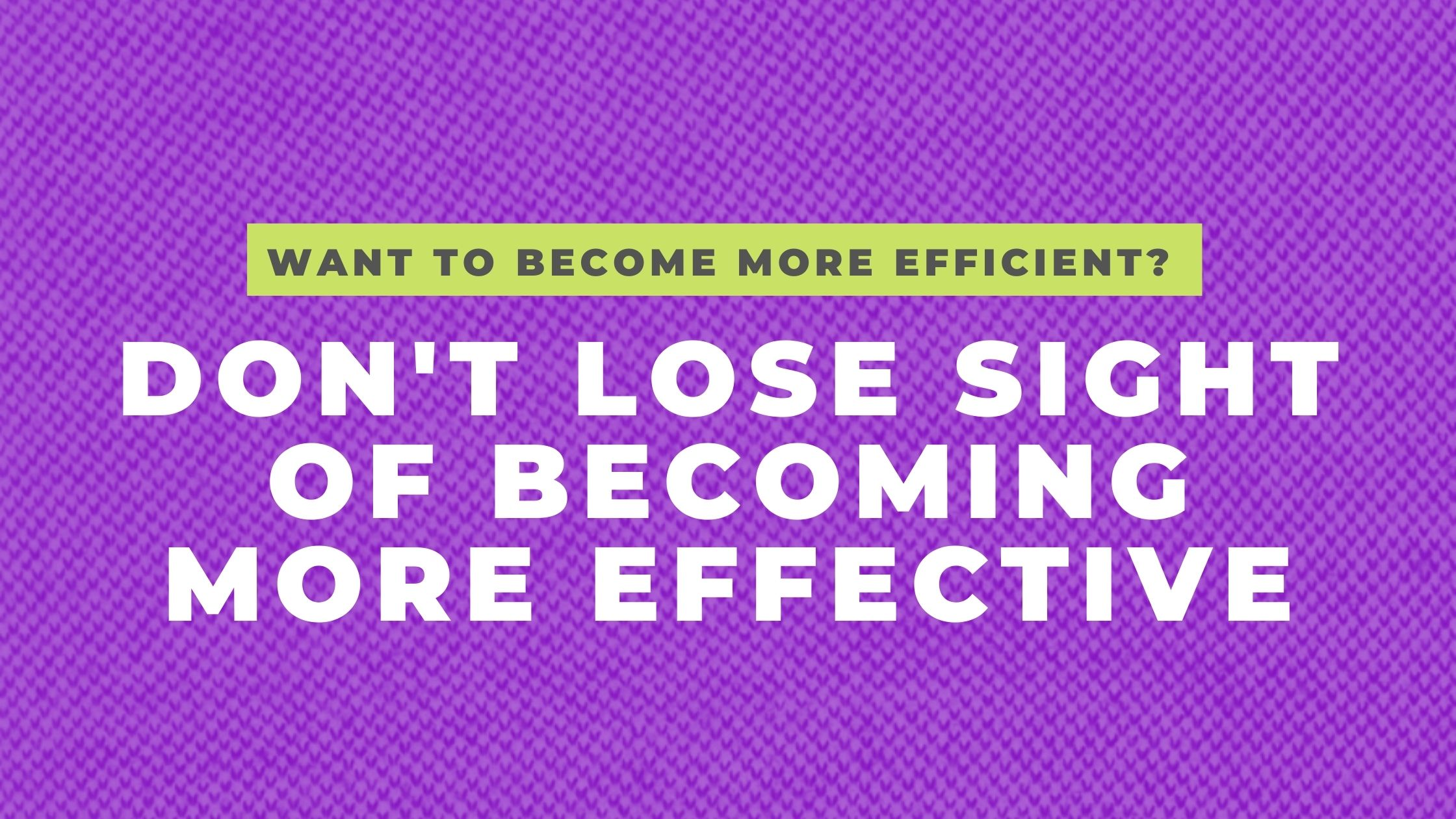 Become a more efficient business owner by being more effective