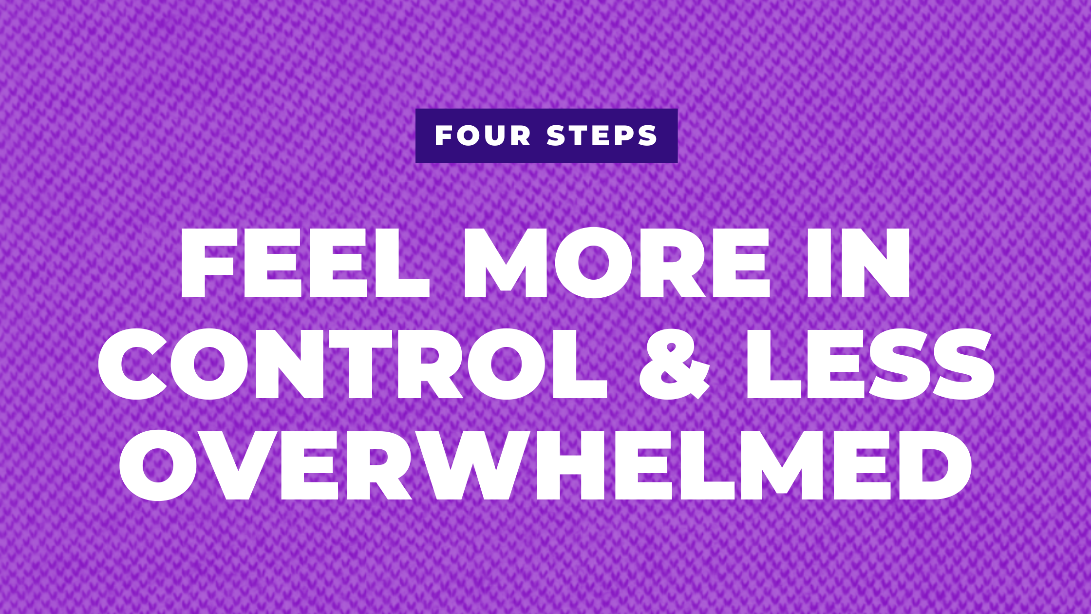 Feel more in control and less overwhelmed