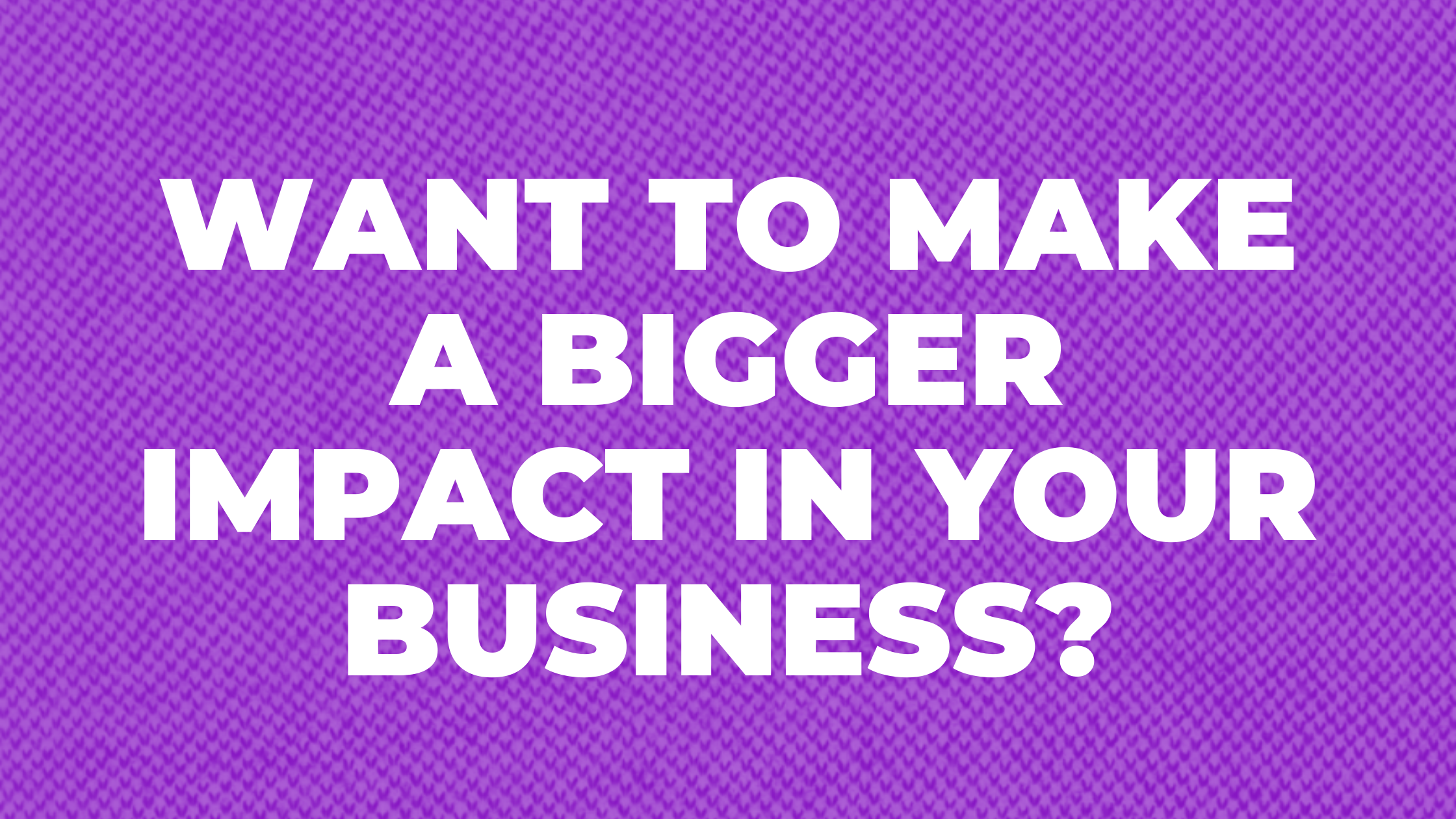 Make a bigger impact in your business